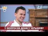 11 вопросов Денису Черышеву