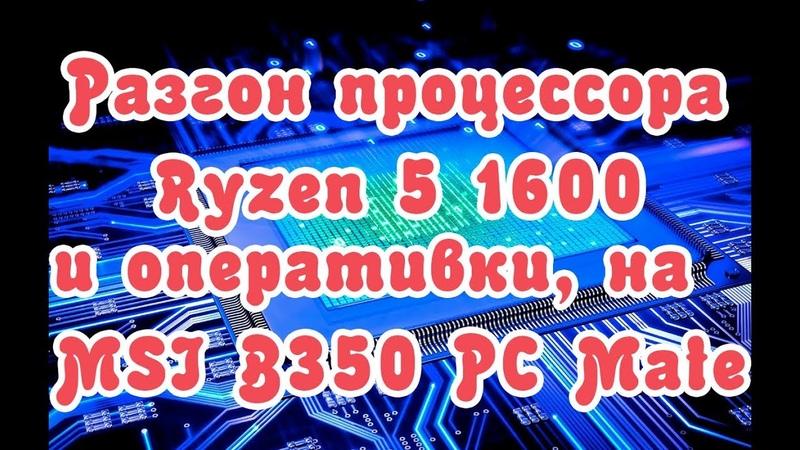 Разгон Ryzen 5 1600 и оперативной памяти на MSI B350 PC Mate