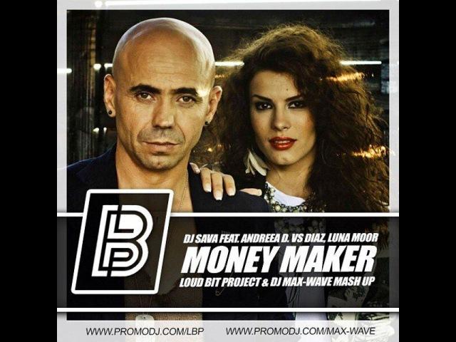 DJ Sava feat. Andreea D. vs Diaz, Luna Moor - Money Maker (Loud Bit Project Dj Max-Wave Mash Up)