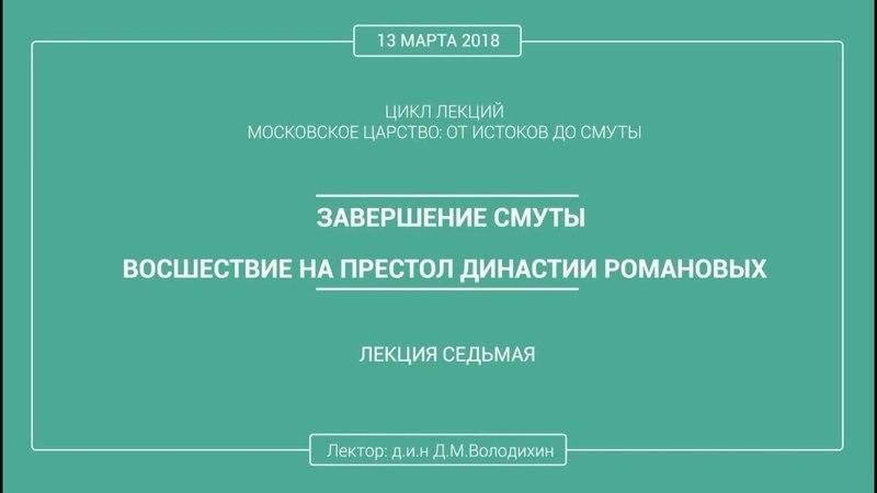 Дмитрий Володихин ЗАВЕРШЕНИЕ СМУТЫ ВОСШЕСТВИЕ НА ПРЕСТОЛ ДИНАСТИИ РОМАНОВЫХ Лекция 7