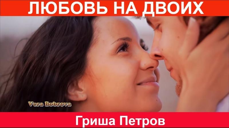 Вот это песня! ЛЮБОВЬ НА ДВОИХ Гриша Петров NEW 2018