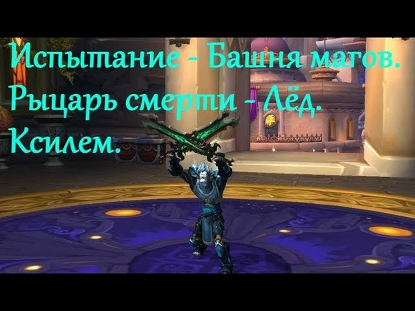 Испытание - Башня магов. Рыцарь смерти - Лёд.Ксилем