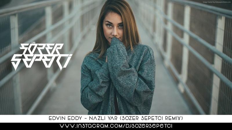 Edvin Eddy - Nazlı Yar (Sözer Sepetci Remix)