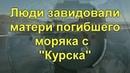 Мать погибшего моряка с Курска соседи узнав о сумме компенсации перестали со мной разговаривать