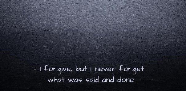 — Я прощаю, но я никогда не забываю, что было сказано и сделано.
