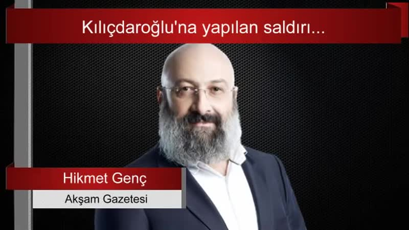 Hikmet Genç Kılıçdaroğluna yapılan saldırı