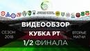 Видеообзор вторых матчей 1/2 финала Кубка РТ по футболу 2018 года