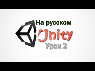 Unity 3D v 4.3 - урок 2 - Assets & Game Objects.На русском языке.