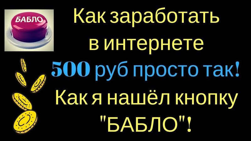 Как заработать в интернете 500 руб просто так! Как я нашёл кнопку БАБЛО!