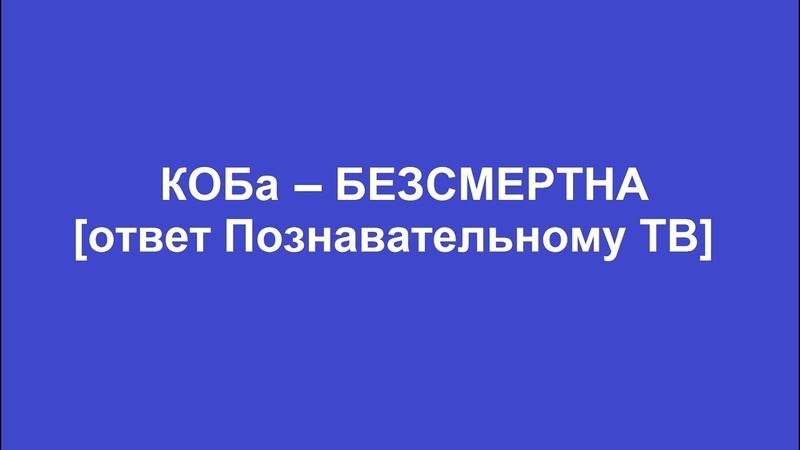 КОБа - БЕЗСМЕРТНА [ответ Познавательному ТВ]