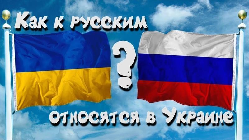 Как Украинцы относятся к Русским на Украине (видео) Как Руcские относятся к Украинцам в России 2018.