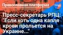Пресс секретарь РПЦ Если хоть одна капля крови прольется на Украине