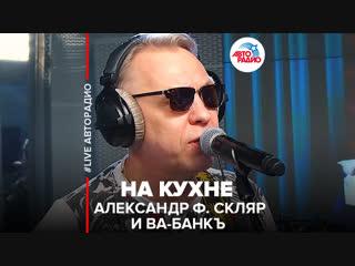 🅰️ Александр Ф. Скляр и Ва-Банкъ - На Кухне (#LIVE Авторадио)