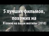 5 лучших фильмов, похожих на Я плюю на ваши могилы (2010)
