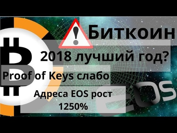 Биткоин. 2018 лучший год. Proof of Keys слабо. Адреса EOS рост 1250%. Курс биткоина