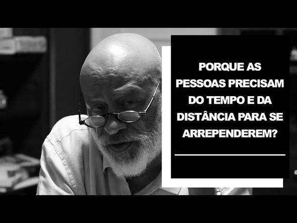 Por que as pessoas precisam do tempo e da distância para se arrependerem? - Luiz Felipe Pondé