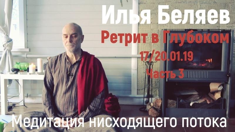 Илья Беляев.Медитация нисходящего потока. Ретрит в Глубоком 1720.01.19 Часть - 3