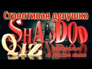 Строптивая девушка/Шаддод киз (узбекский фильм на русском языке)