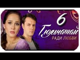 сериал Гюльчатай Ради любви 2 сезон 6 серия Год выпуска 2014