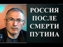 Михаил Ходорковский РОССИЯ ПОСЛЕ СМЕРТИ ПУТИНА