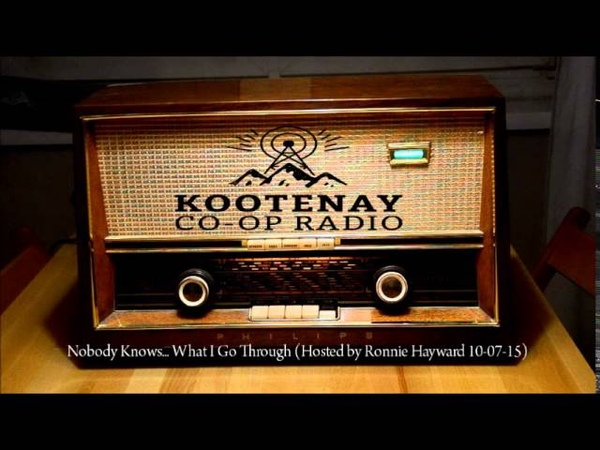Kootenay Co op Radio Nobody Knows What I Go Through Hosted by Ronnie Hayward 10 07 15