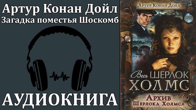 Артур Конан Дойл: Архив Шерлока Холмса - Загадка поместья Шоскомб. Аудиокнига