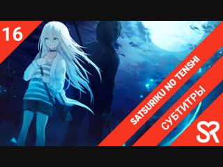 [субтитры   16 серия END] Satsuriku no Tenshi / Ангелы кровопролития   by Akira & LiteSun   SovetRomantica