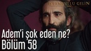 İstanbullu Gelin 58 Bölüm Adem'i Şok Eden Ne