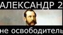Александр 2 - не освободитель перезалив без мата и лишнего