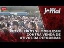 Petroleiros se mobilizam contra venda de ativos da Petrobras