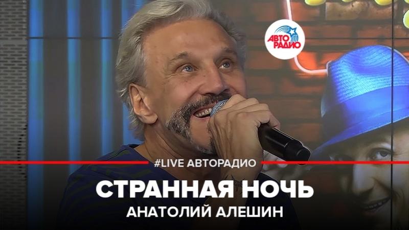 Анатолий Алешин - Странная Ночь (LIVE Авторадио)