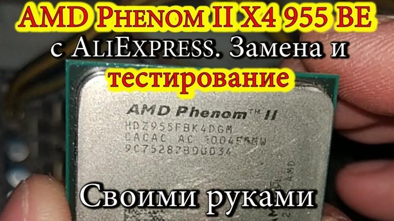 AMD Phenom II X4 955 BE с AliExpress. Замена и тестирование. Своими руками