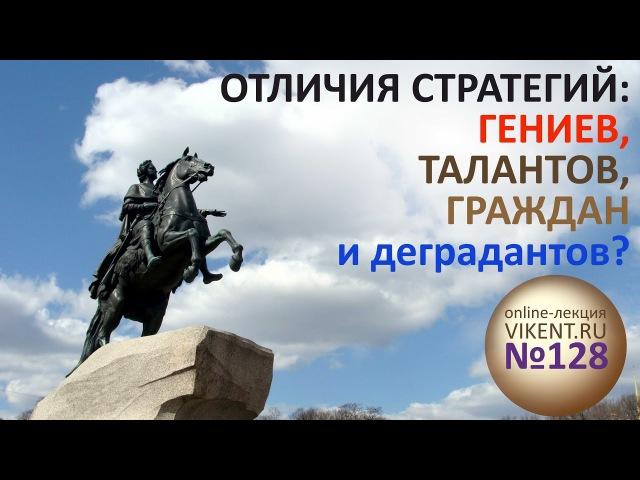 ОТЛИЧИЯ СТРАТЕГИЙ: ГЕНИЕВ, ТАЛАНТОВ, ГРАЖДАН и деградантов»?   Оnline-лекция VIKENT.RU № 128