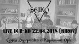 СЭИКО - порталы времени (LIVE in U-KO club Киров 22.04.2018)