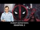 ДЭДПУЛ 2 – Разбор маркетинга фильма   Game Marketing № 9   Кир Уланов