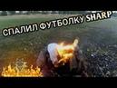 СПАЛИЛ ФУТБОЛКУ SHARP В КОСТЕ