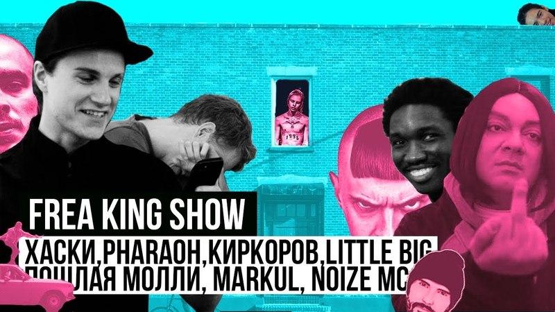 Frea King Show ХАСКИ PHARAOH КИРКОРОВ LITTLE BIG ПОШЛАЯ МОЛЛИ MARKUL NOIZE MC