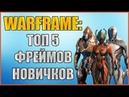 Warframe: ТОП 5 Варфреймов для Новичков. Варфреймы для Новичков.