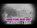 Aikko x earl dany grey жалко себя