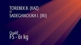 Qual. FS - 61 kg B. TOREBEK (KAZ) v. I. SADEGHIKOUKA (IRI)