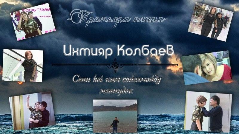 Ихтияр Колбаев - Сени һеч ким сөйәлмәйду мениңдәк.