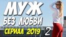 Долгожданный Сериал 2019! МУЖ БЕЗ ЛЮБВИ 2 Русские мелодрамы 2019 новинки HD