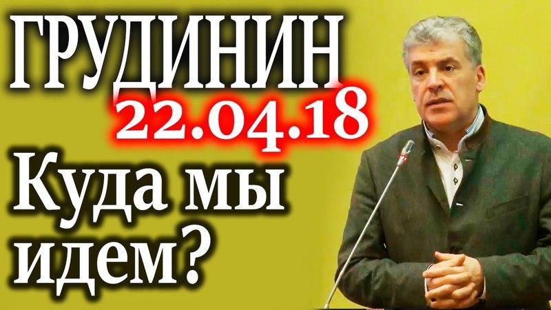 ГРУДИНИН. И на встрече с Путиным я говорил об этом 22.04.18
