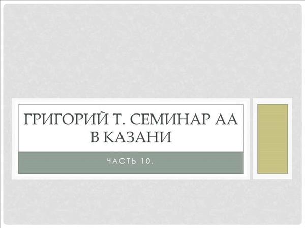 10. Григорий Т. Семинар АА в Казани. Часть 10. Традиции