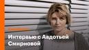 Авдотья Смирнова о гордыне Толстого Серебренникове и реакции на критику