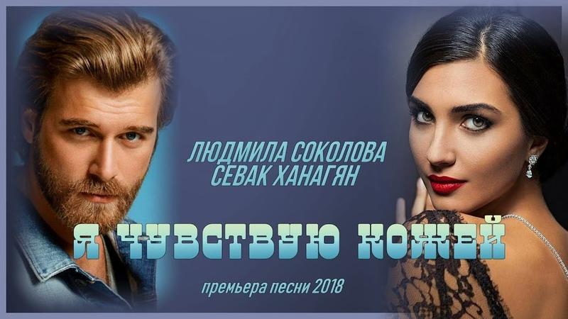 Супер Хит 2018! / Людмила Соколова и Севак Ханагян - Я Чувствую Кожей / Послушайте!