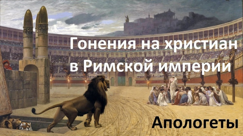 История Церкви. Гонения на христиан в Римской империи. Апологеты