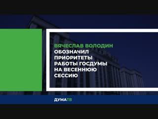 Вячеслав Володин обозначил приоритеты работы Госдумы на весеннюю сессию
