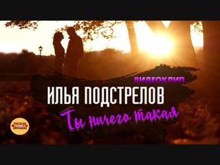 Илья Подстрелов - Ты ничего такая