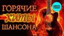 Горячие хиты русского шансона Зима 2018 -19